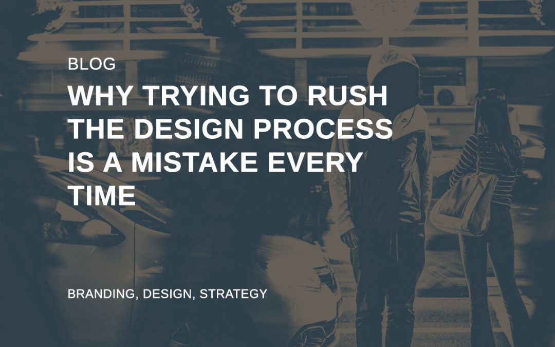 Why trying to rush the design process is a mistake everytime​